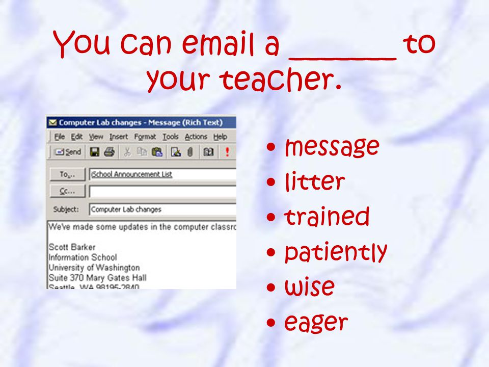 You can email a _______ to your teacher. message litter trained patiently wise eager