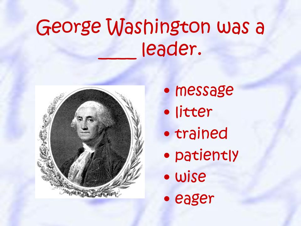 message litter trained patiently wise eager George Washington was a ____ leader.