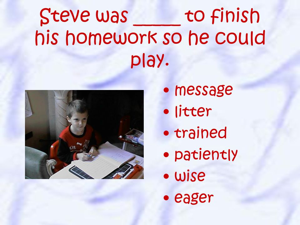 message litter trained patiently wise eager Steve was _____ to finish his homework so he could play.