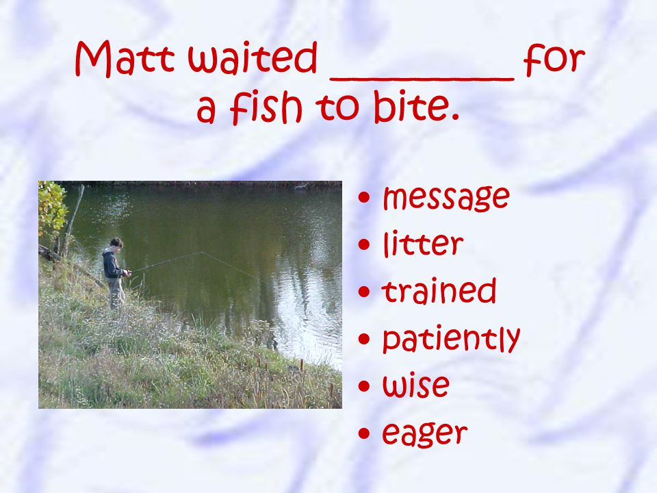 message litter trained patiently wise eager Matt waited _________ for a fish to bite.