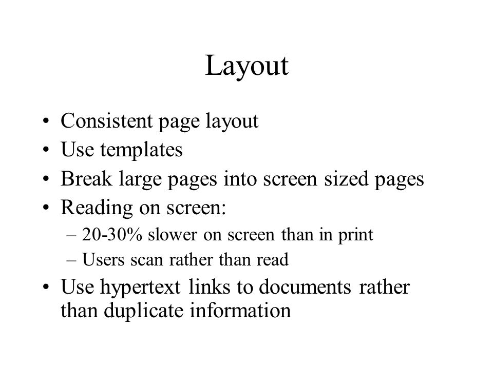 Layout Consistent page layout Use templates Break large pages into screen sized pages Reading on screen: –20-30% slower on screen than in print –Users scan rather than read Use hypertext links to documents rather than duplicate information