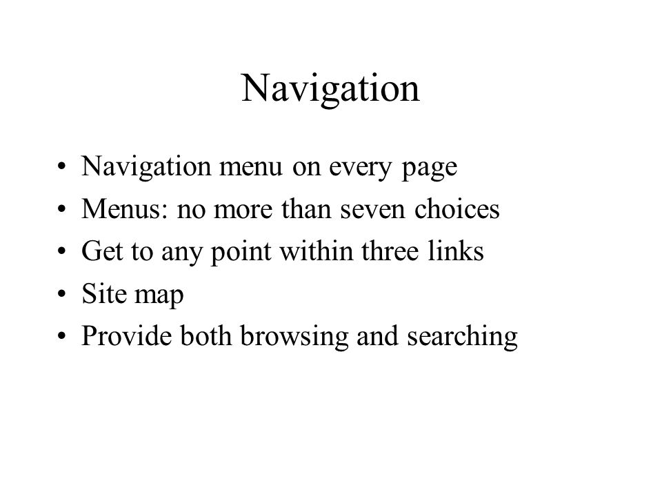 Navigation Navigation menu on every page Menus: no more than seven choices Get to any point within three links Site map Provide both browsing and searching