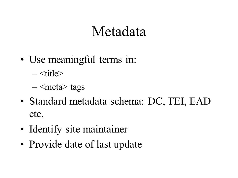 Metadata Use meaningful terms in: – – tags Standard metadata schema: DC, TEI, EAD etc.