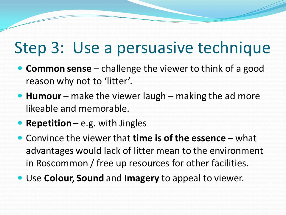 Step 3: Use a persuasive technique Common sense – challenge the viewer to think of a good reason why not to 'litter'.