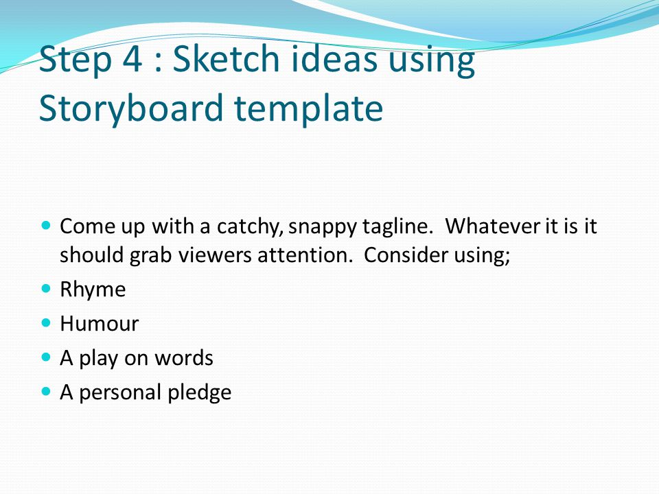 Step 4 : Sketch ideas using Storyboard template Come up with a catchy, snappy tagline.