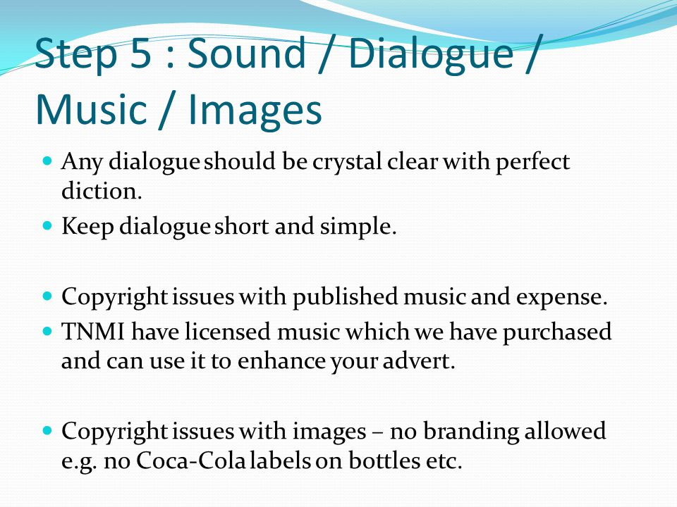 Step 5 : Sound / Dialogue / Music / Images Any dialogue should be crystal clear with perfect diction.