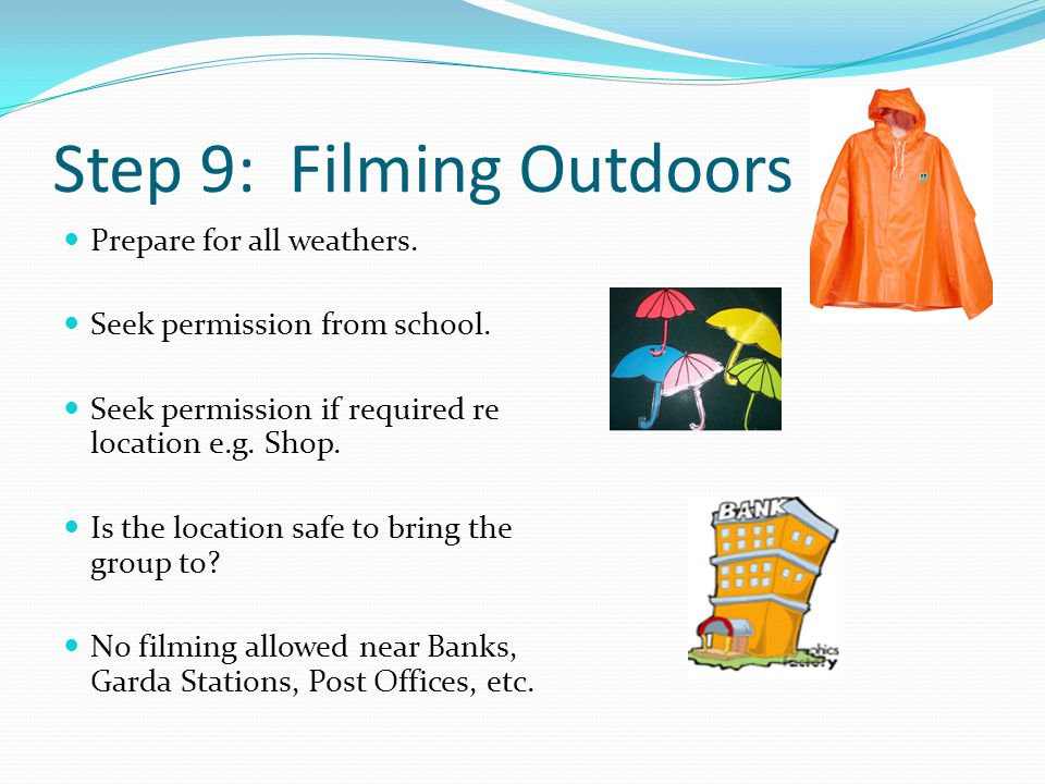 Step 9: Filming Outdoors Prepare for all weathers. Seek permission from school. Seek permission if required re location e.g. Shop. Is the location saf