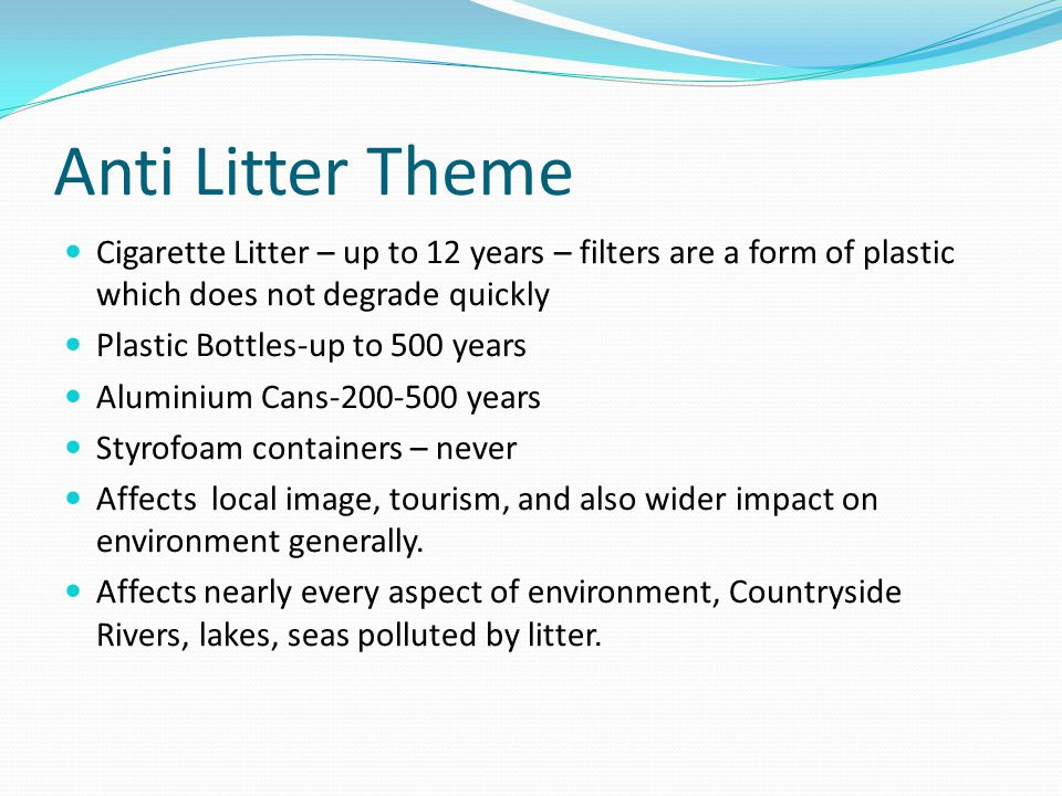 Anti Litter Theme Cigarette Litter – up to 12 years – filters are a form of plastic which does not degrade quickly Plastic Bottles-up to 500 years Alu