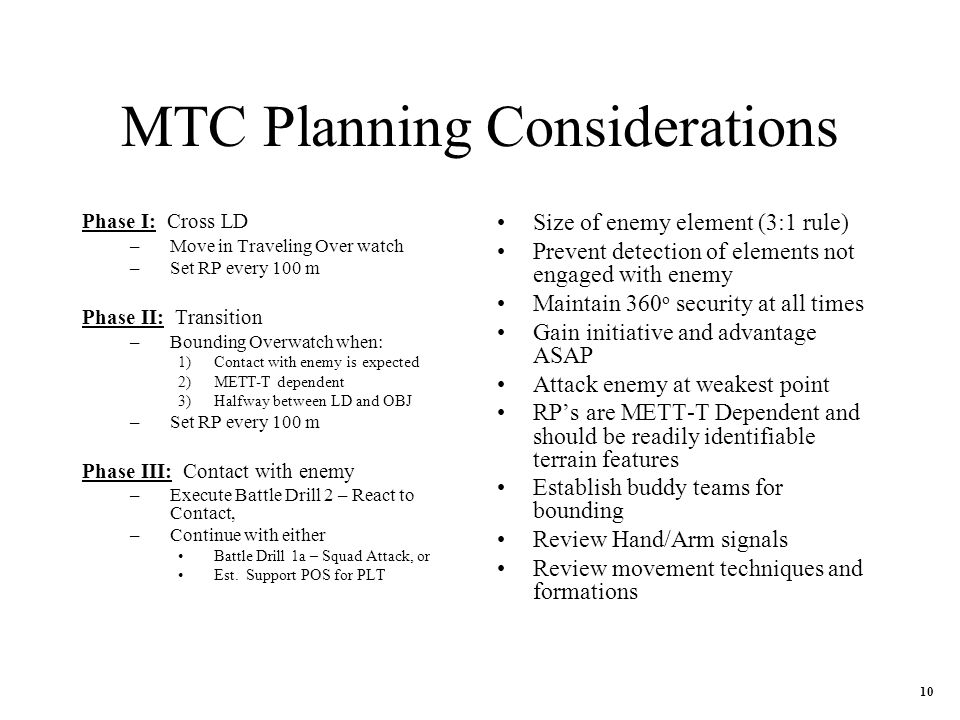 MTC Planning Considerations Phase I: Cross LD –Move in Traveling Over watch –Set RP every 100 m Phase II: Transition –Bounding Overwatch when: 1)Contact with enemy is expected 2)METT-T dependent 3)Halfway between LD and OBJ –Set RP every 100 m Phase III: Contact with enemy –Execute Battle Drill 2 – React to Contact, –Continue with either Battle Drill 1a – Squad Attack, or Est.