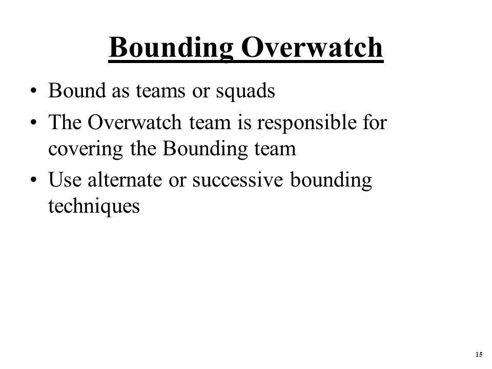 Bounding Overwatch Bound as teams or squads The Overwatch team is responsible for covering the Bounding team Use alternate or successive bounding techniques 15