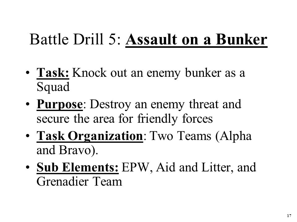 Battle Drill 5: Assault on a Bunker Task: Knock out an enemy bunker as a Squad Purpose: Destroy an enemy threat and secure the area for friendly forces Task Organization: Two Teams (Alpha and Bravo).