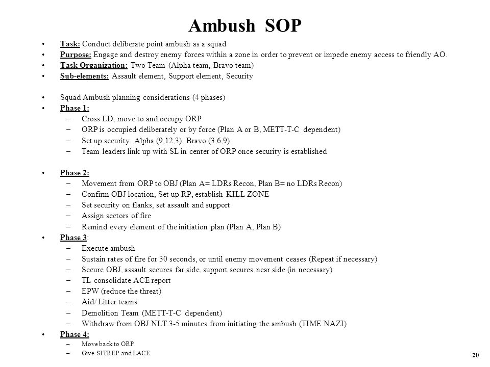 Ambush SOP Task: Conduct deliberate point ambush as a squad Purpose: Engage and destroy enemy forces within a zone in order to prevent or impede enemy access to friendly AO.