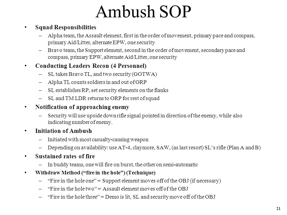 Ambush SOP Squad Responsibilities –Alpha team, the Assault element, first in the order of movement, primary pace and compass, primary Aid/Litter, alternate EPW, one security –Bravo team, the Support element, second in the order of movement, secondary pace and compass, primary EPW, alternate Aid/Litter, one security Conducting Leaders Recon (4 Personnel) –SL takes Bravo TL, and two security (GOTWA) –Alpha TL counts soldiers in and out of ORP –SL establishes RP, set security elements on the flanks –SL and TM LDR returns to ORP for rest of squad Notification of approaching enemy –Security will use upside down rifle signal pointed in direction of the enemy, while also indicating number of enemy.