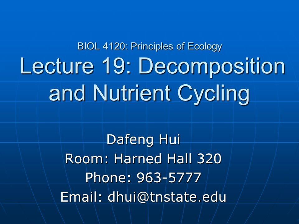 BIOL 4120: Principles of Ecology Lecture 19: Decomposition and Nutrient Cycling Dafeng Hui Room: Harned Hall 320 Phone: 963-5777 Email: dhui@tnstate.e