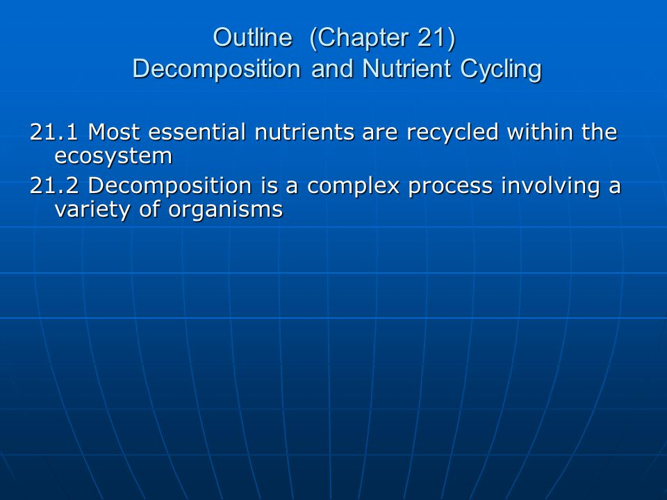 Outline (Chapter 21) Decomposition and Nutrient Cycling 21.1 Most essential nutrients are recycled within the ecosystem 21.2 Decomposition is a comple