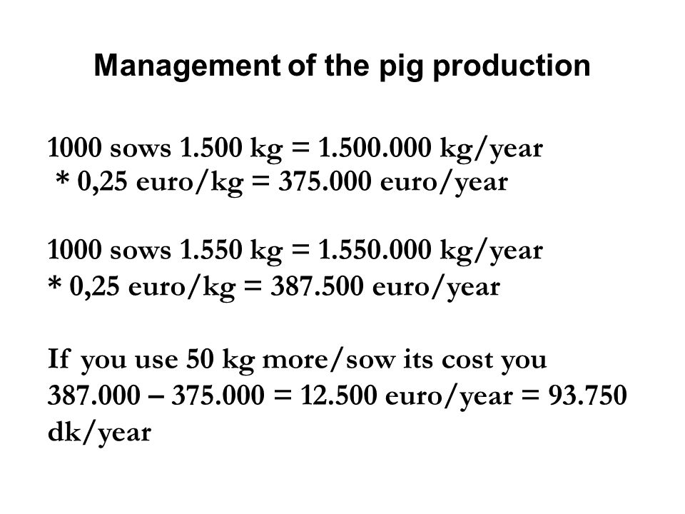 Management of the pig production 1000 sows 1.500 kg = 1.500.000 kg/year * 0,25 euro/kg = 375.000 euro/year 1000 sows 1.550 kg = 1.550.000 kg/year * 0,25 euro/kg = 387.500 euro/year If you use 50 kg more/sow its cost you 387.000 – 375.000 = 12.500 euro/year = 93.750 dk/year
