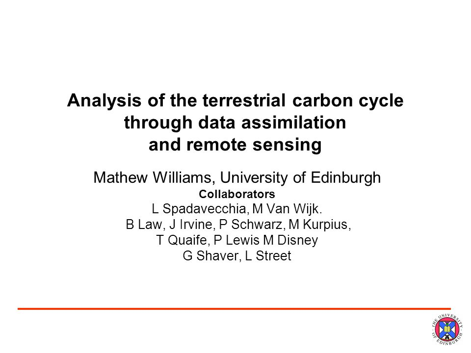 Analysis of the terrestrial carbon cycle through data assimilation and remote sensing Mathew Williams, University of Edinburgh Collaborators L Spadavecchia, M Van Wijk.