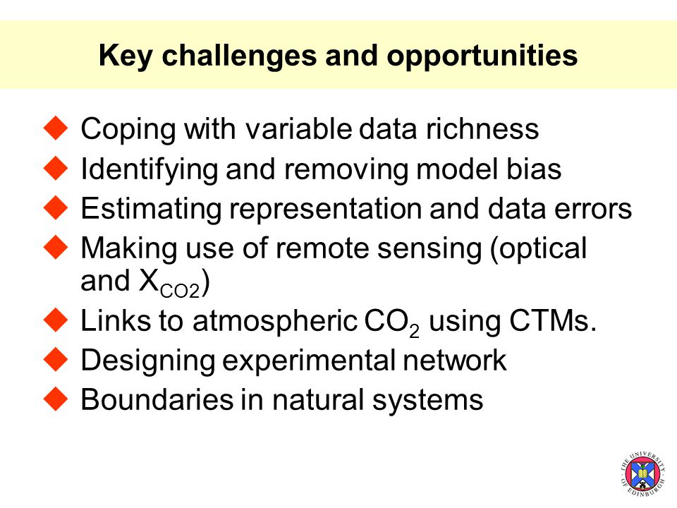 Key challenges and opportunities  Coping with variable data richness  Identifying and removing model bias  Estimating representation and data errors  Making use of remote sensing (optical and X CO2 )  Links to atmospheric CO 2 using CTMs.