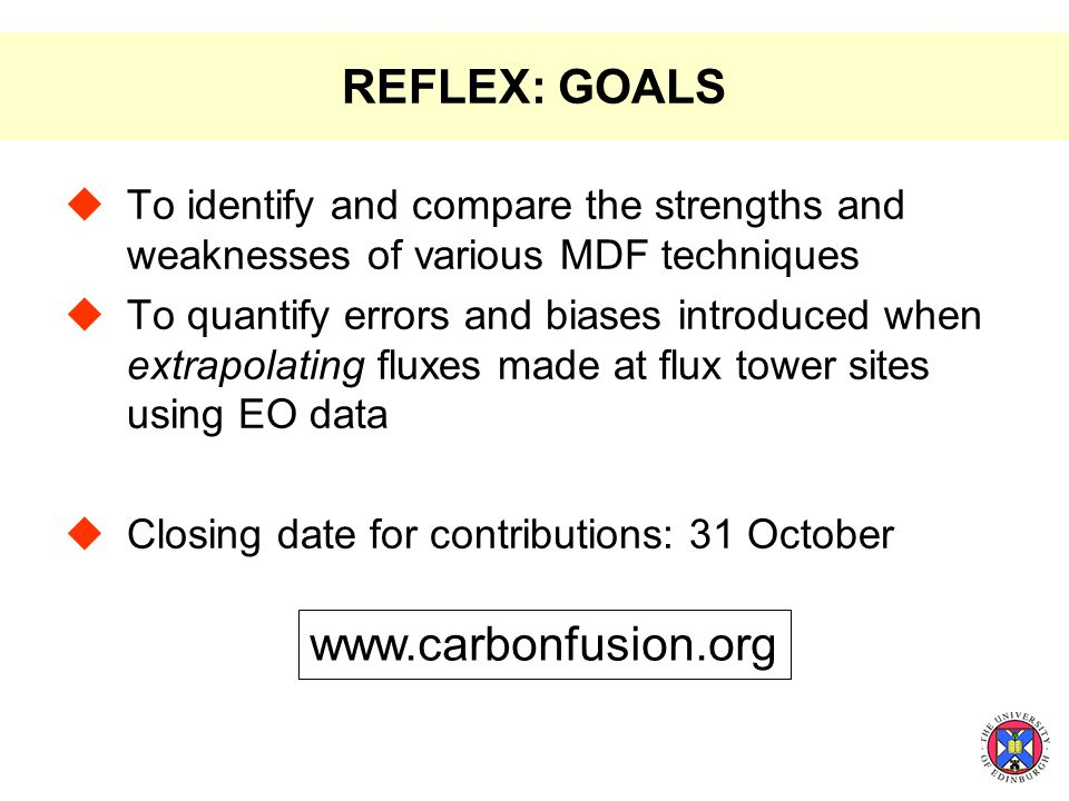 REFLEX: GOALS  To identify and compare the strengths and weaknesses of various MDF techniques  To quantify errors and biases introduced when extrapolating fluxes made at flux tower sites using EO data  Closing date for contributions: 31 October www.carbonfusion.org