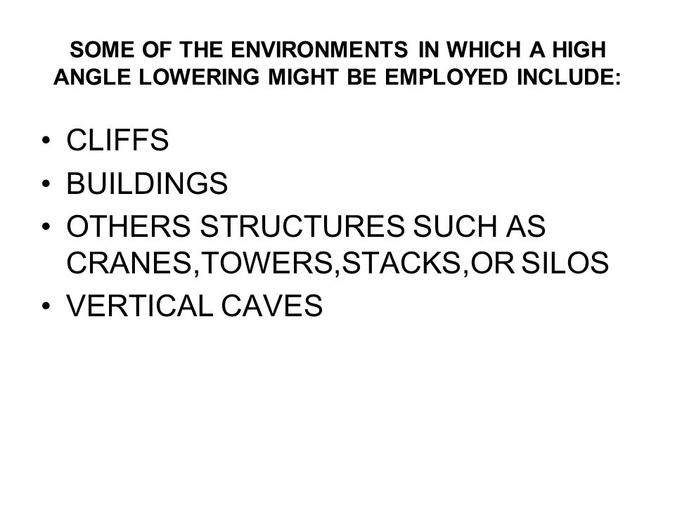 SOME OF THE ENVIRONMENTS IN WHICH A HIGH ANGLE LOWERING MIGHT BE EMPLOYED INCLUDE: CLIFFS BUILDINGS OTHERS STRUCTURES SUCH AS CRANES,TOWERS,STACKS,OR SILOS VERTICAL CAVES