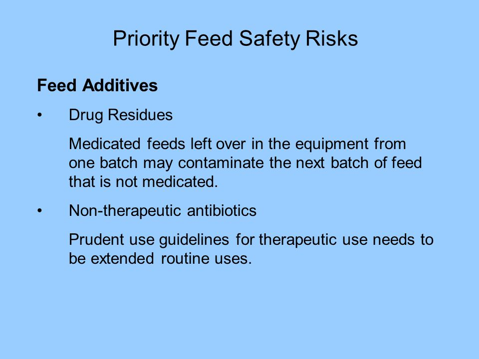 Priority Feed Safety Risks Feed Additives Drug Residues Medicated feeds left over in the equipment from one batch may contaminate the next batch of feed that is not medicated.