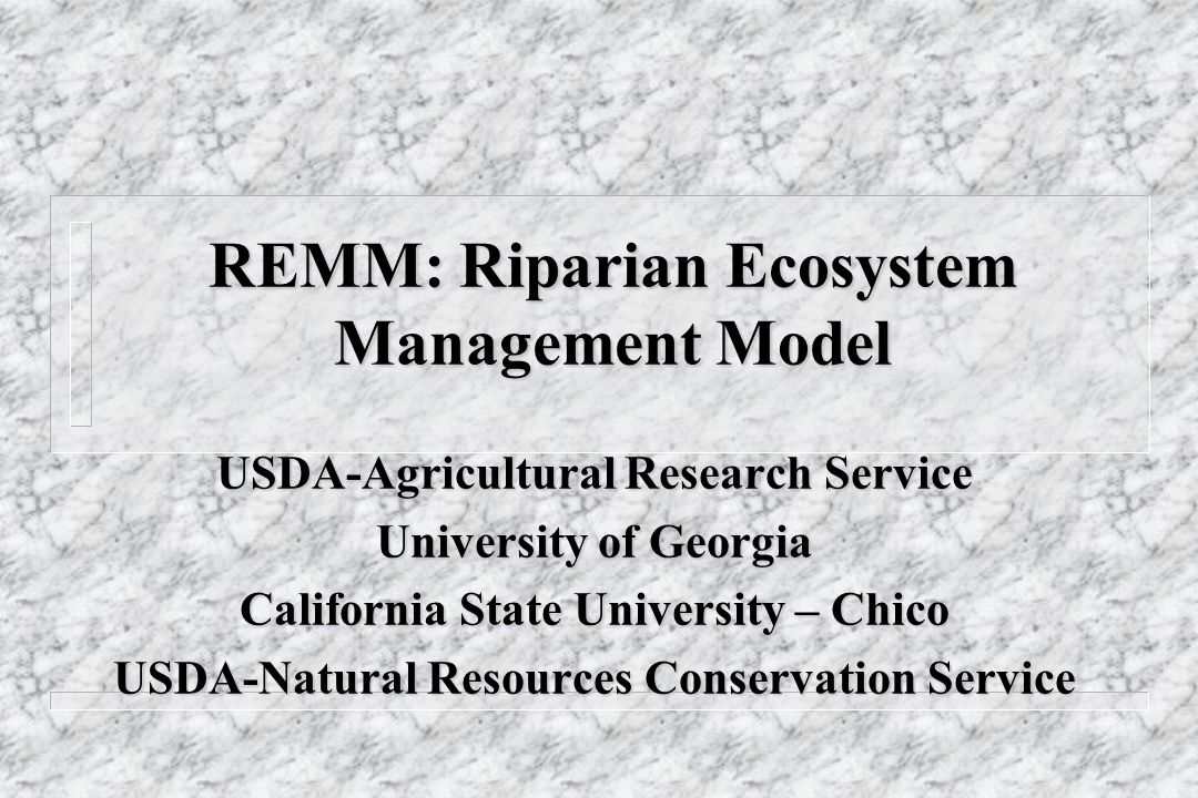 REMM: Riparian Ecosystem Management Model USDA-Agricultural Research Service University of Georgia California State University – Chico USDA-Natural Re