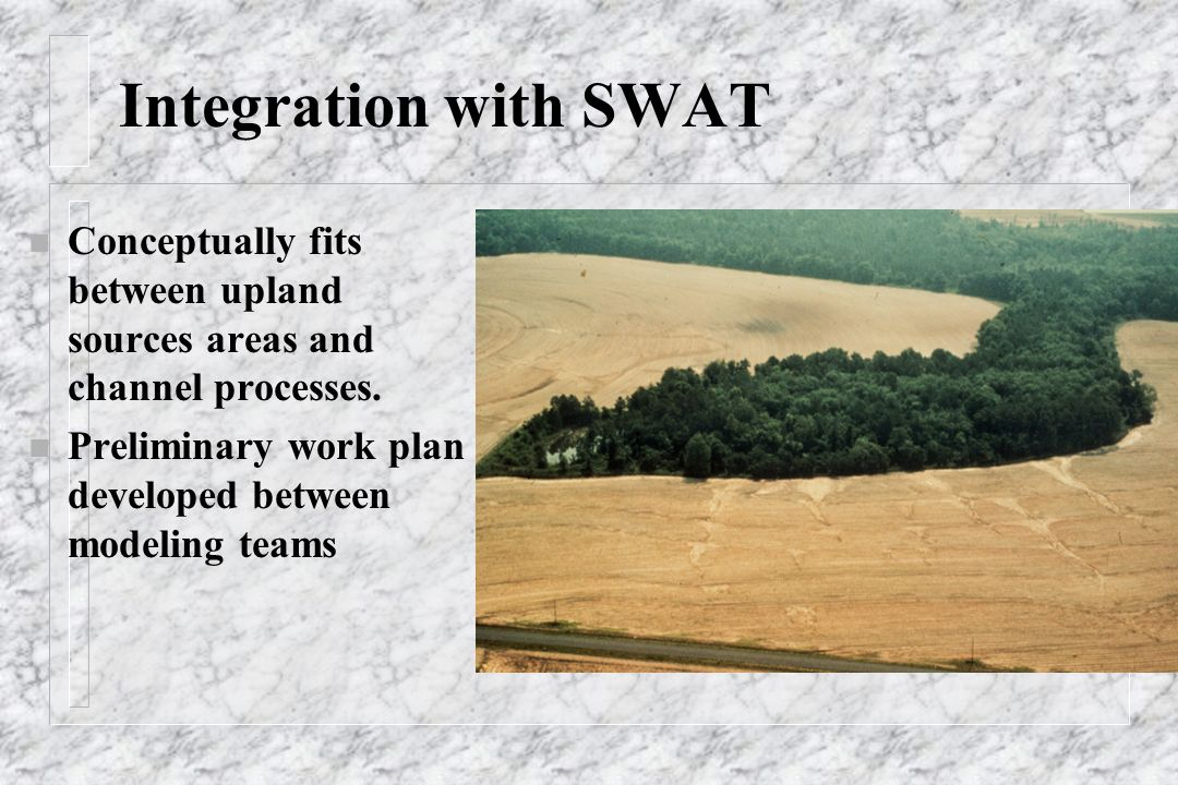 Integration with SWAT n Conceptually fits between upland sources areas and channel processes. n Preliminary work plan developed between modeling teams