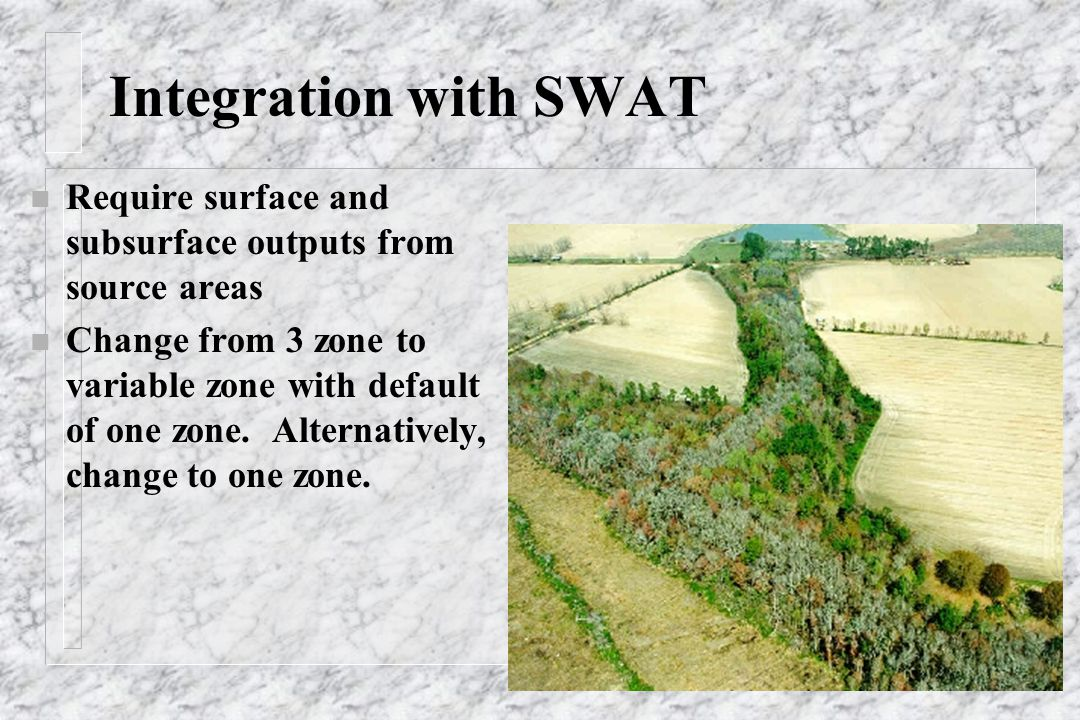 Integration with SWAT n Require surface and subsurface outputs from source areas n Change from 3 zone to variable zone with default of one zone. Alter