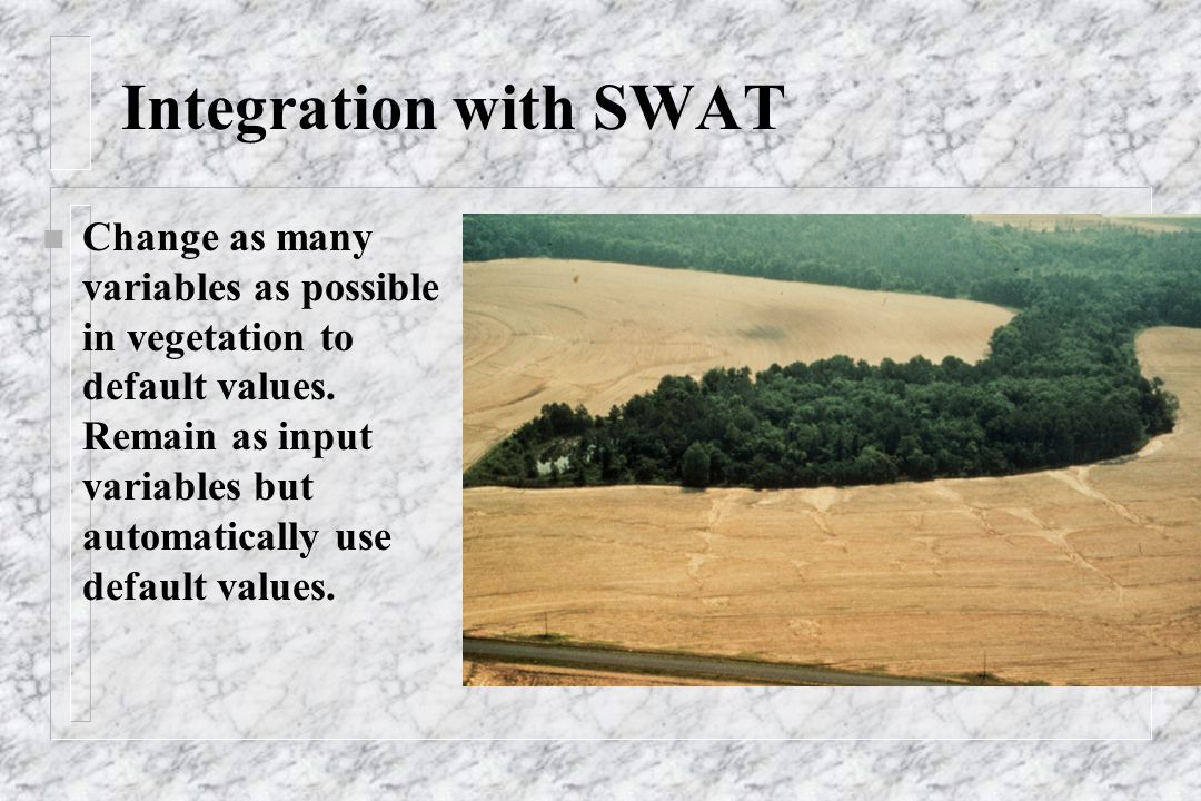 Integration with SWAT n Change as many variables as possible in vegetation to default values. Remain as input variables but automatically use default