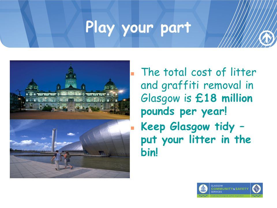 Play your part n The total cost of litter and graffiti removal in Glasgow is £18 million pounds per year.