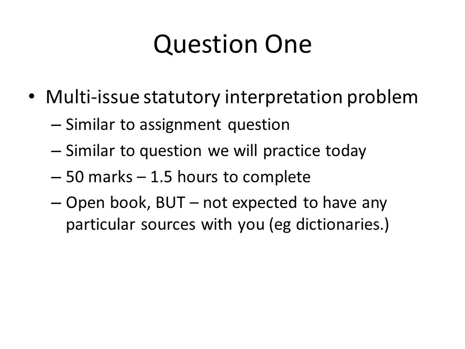 Question One Multi-issue statutory interpretation problem – Similar to assignment question – Similar to question we will practice today – 50 marks – 1.5 hours to complete – Open book, BUT – not expected to have any particular sources with you (eg dictionaries.)