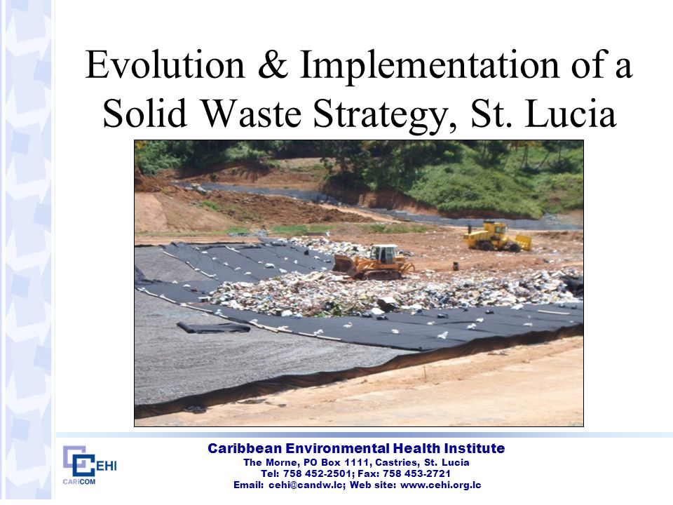 Caribbean Environmental Health Institute Actions taken – Waste Collection Collection expanded to include ALL areas Collection privatized and stringent performance contracts issued Community bins provided where curbside collection not possible Bulky waste and litter included in contracts