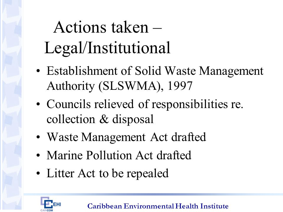 Caribbean Environmental Health Institute Actions taken – Legal/Institutional Establishment of Solid Waste Management Authority (SLSWMA), 1997 Councils relieved of responsibilities re.