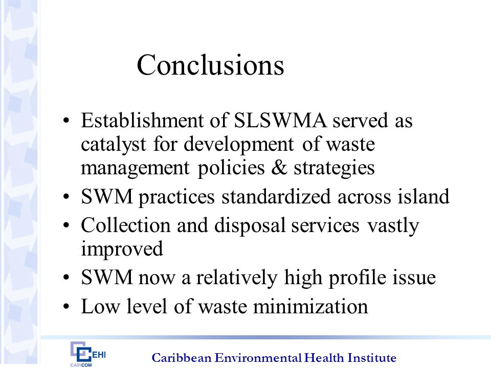 Caribbean Environmental Health Institute Conclusions Establishment of SLSWMA served as catalyst for development of waste management policies & strategies SWM practices standardized across island Collection and disposal services vastly improved SWM now a relatively high profile issue Low level of waste minimization