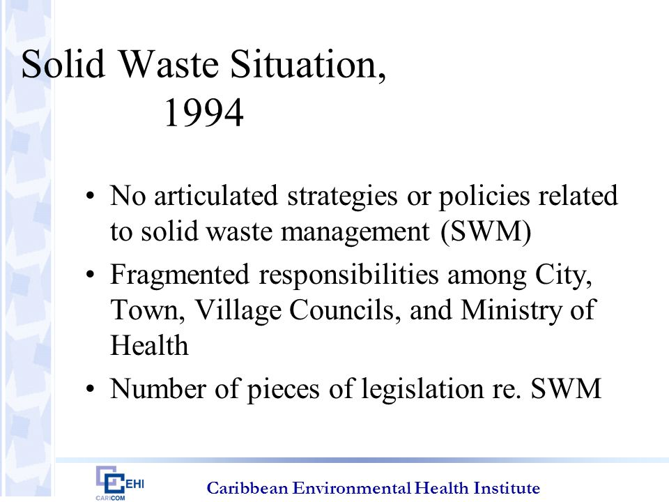 Caribbean Environmental Health Institute Solid Waste Situation, 1994 Much of population not served by collection system Vehicles hauling waste not appropriate or up to standard and enforcement lacking Litter clearance a low priority Removal of animal carcasses inadequate