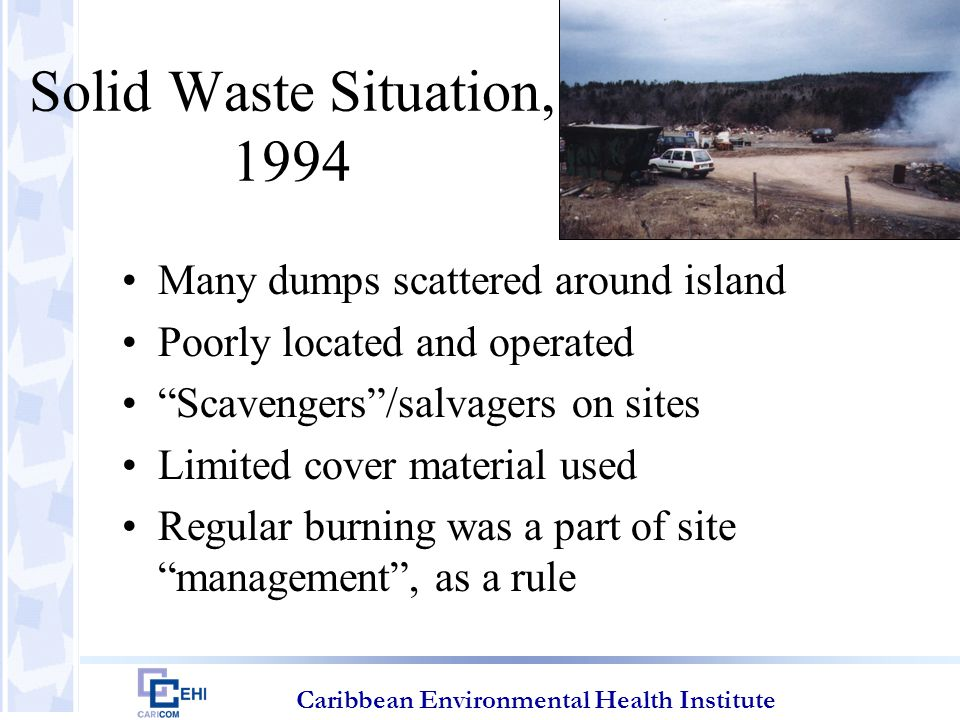 Caribbean Environmental Health Institute Solid Waste Situation, 1994 Many dumps scattered around island Poorly located and operated Scavengers /salvagers on sites Limited cover material used Regular burning was a part of site management , as a rule