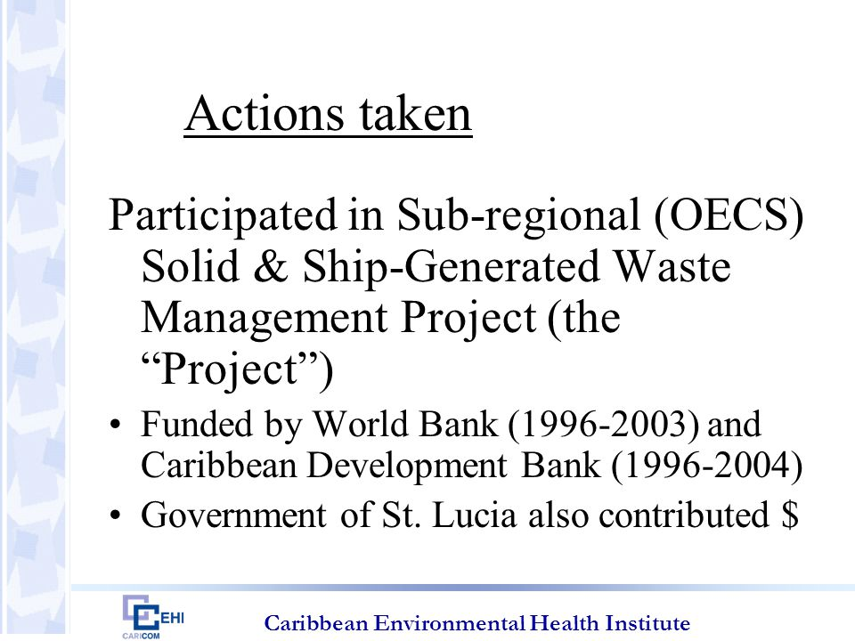 Caribbean Environmental Health Institute Actions taken Participated in Sub-regional (OECS) Solid & Ship-Generated Waste Management Project (the Project ) Funded by World Bank (1996-2003) and Caribbean Development Bank (1996-2004) Government of St.