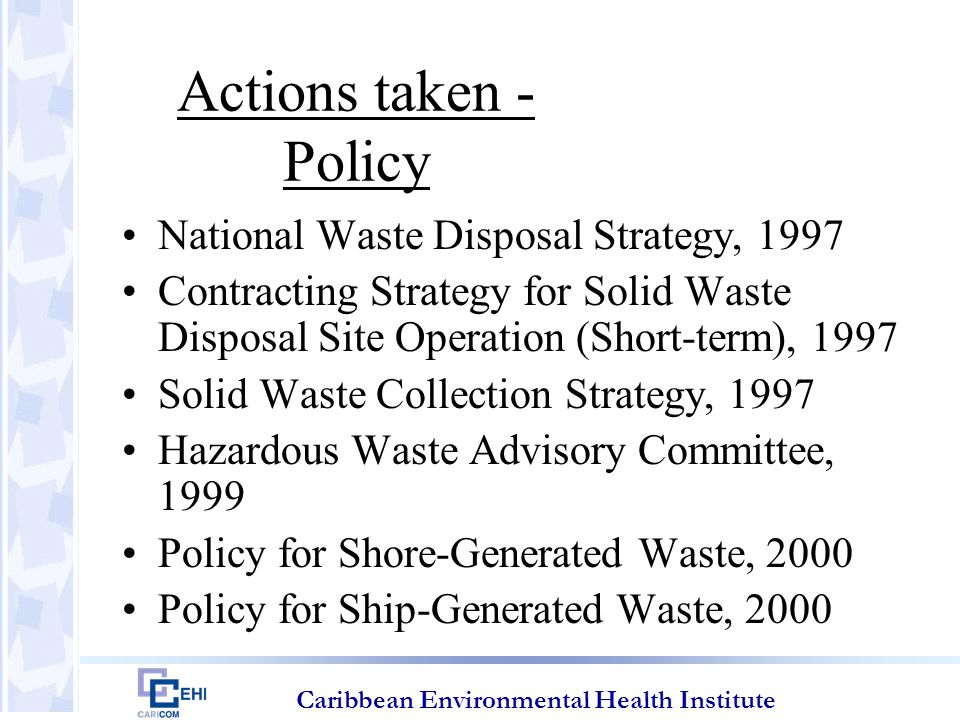 Caribbean Environmental Health Institute Actions taken - Policy National Waste Disposal Strategy: Improve practices over time Replace existing site operations with sanitary landfill techniques Operate two sites (North and South) Upgrade southern site to serve for 20 years Phased closure of northern site; build new SLF to last 25 years