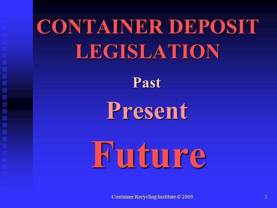 Container Recycling Institute © 20091 CONTAINER DEPOSIT LEGISLATION PastPresent Future Future