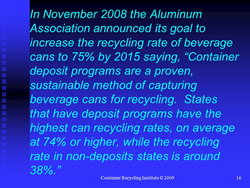 Container Recycling Institute © 200916 In November 2008 the Aluminum Association announced its goal to increase the recycling rate of beverage cans to 75% by 2015 saying, Container deposit programs are a proven, sustainable method of capturing beverage cans for recycling.