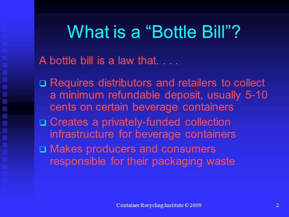"""Container Recycling Institute © 20092 What is a """"Bottle Bill""""? A bottle bill is a law that....   Requires distributors and retailers to collect a mi"""