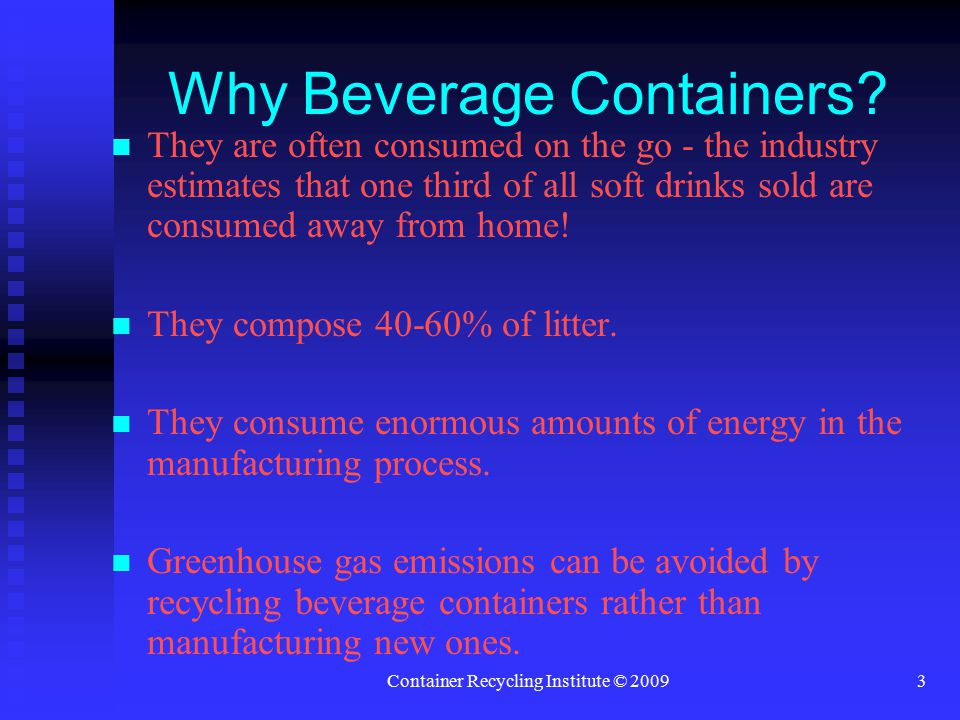 Container Recycling Institute © 20093 Why Beverage Containers.
