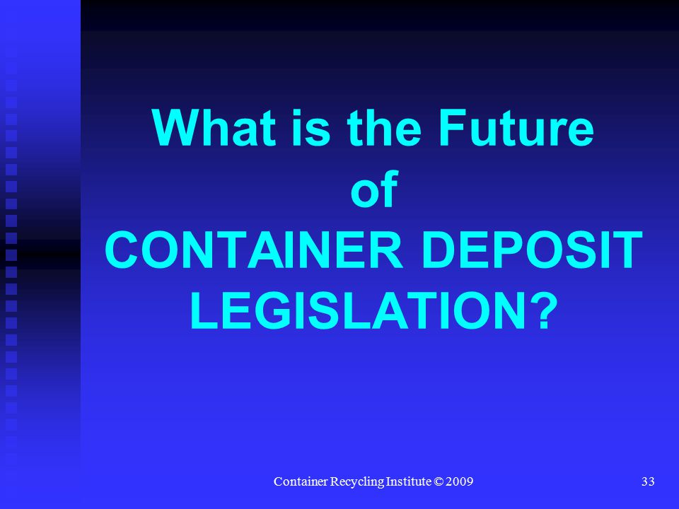 Container Recycling Institute © 200933 What is the Future of CONTAINER DEPOSIT LEGISLATION