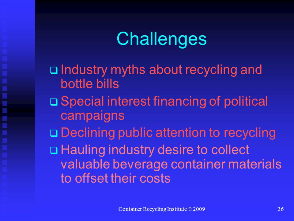 Container Recycling Institute © 200936 Challenges   Industry myths about recycling and bottle bills   Special interest financing of political campaigns   Declining public attention to recycling   Hauling industry desire to collect valuable beverage container materials to offset their costs