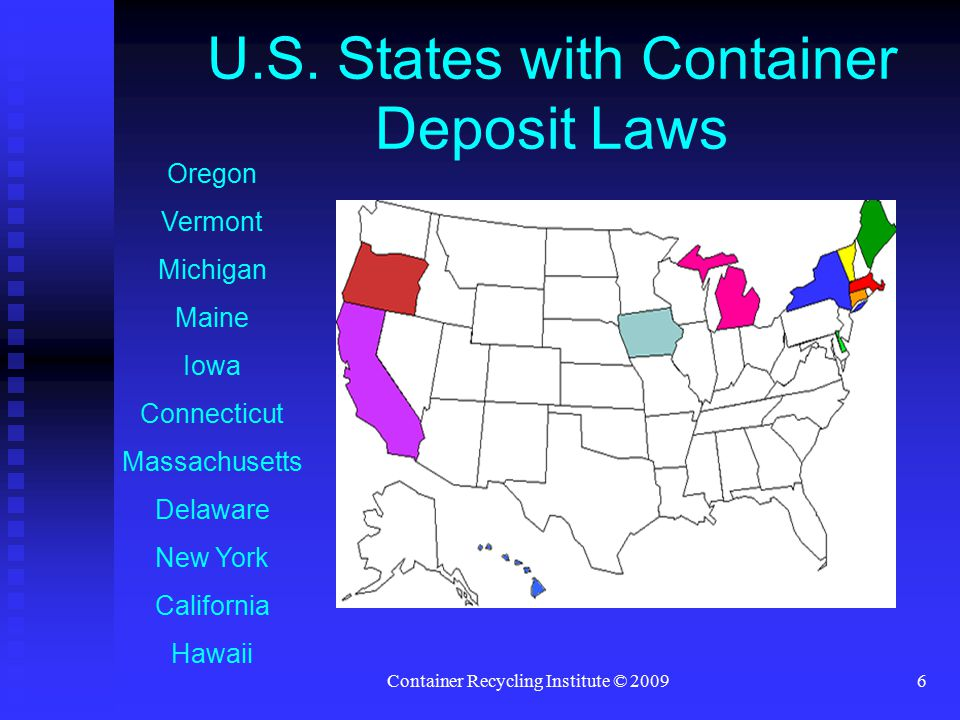 Container Recycling Institute © 20096 U.S. States with Container Deposit Laws Oregon Vermont Michigan Maine Iowa Connecticut Massachusetts Delaware Ne