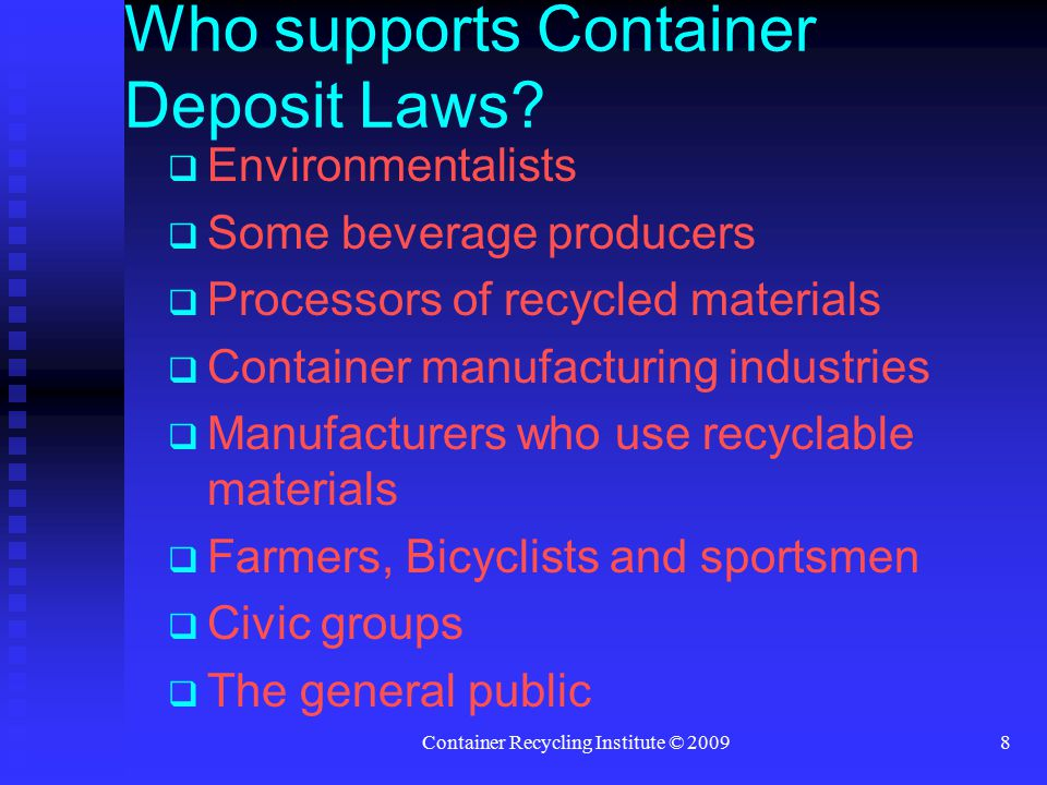Container Recycling Institute © 20098  Environmentalists  Some beverage producers  Processors of recycled materials  Container manufacturing industries  Manufacturers who use recyclable materials  Farmers, Bicyclists and sportsmen  Civic groups  The general public Who supports Container Deposit Laws