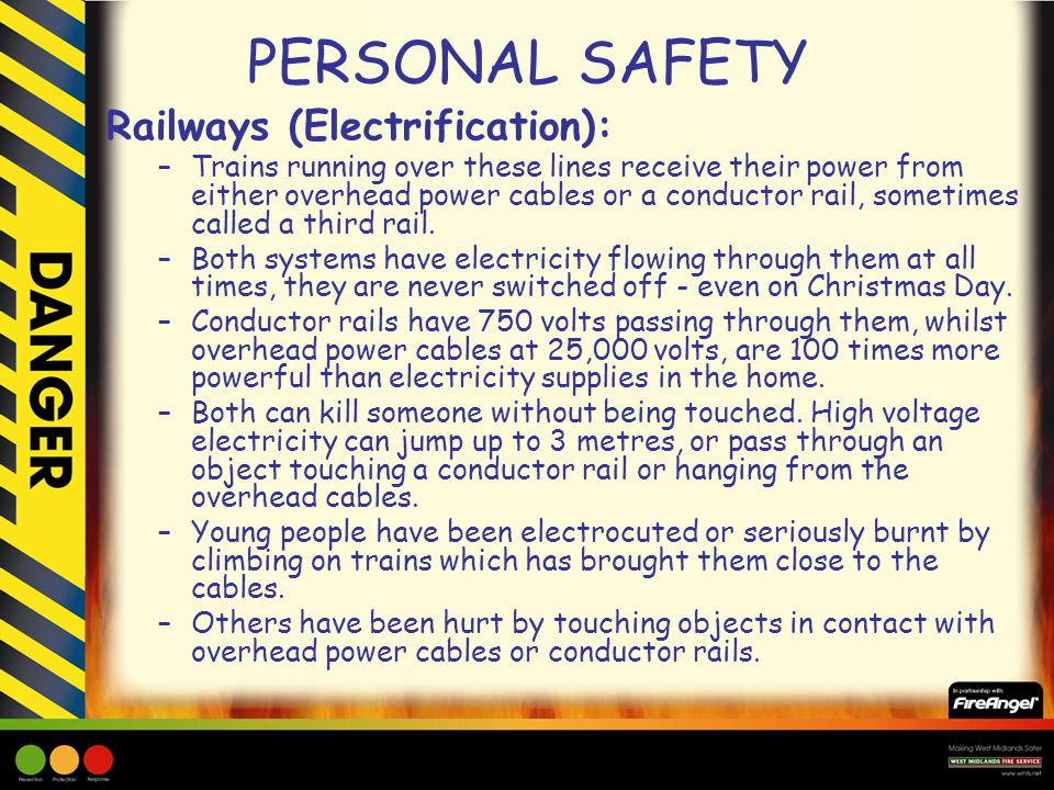 PERSONAL SAFETY Railways (Electrification): –Trains running over these lines receive their power from either overhead power cables or a conductor rail