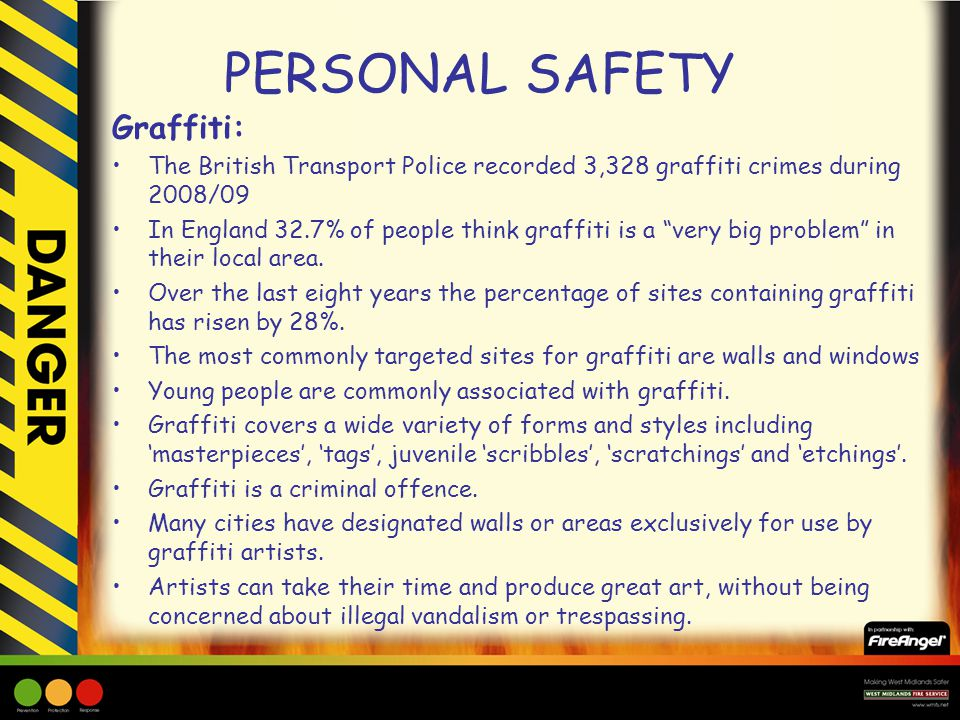PERSONAL SAFETY Graffiti: The British Transport Police recorded 3,328 graffiti crimes during 2008/09 In England 32.7% of people think graffiti is a very big problem in their local area.