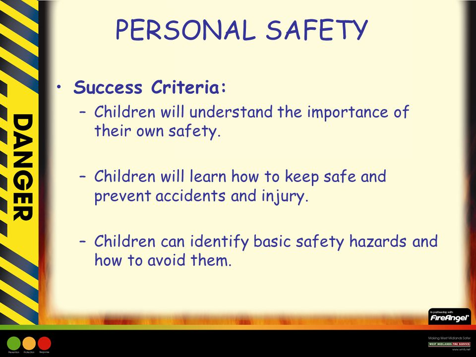 PERSONAL SAFETY Success Criteria: –Children will understand the importance of their own safety. –Children will learn how to keep safe and prevent acci