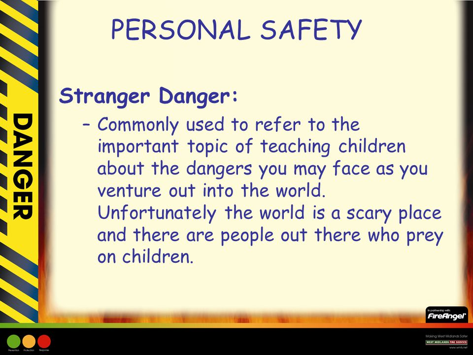 PERSONAL SAFETY Stranger Danger: –Commonly used to refer to the important topic of teaching children about the dangers you may face as you venture out